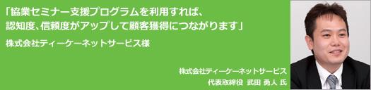 協業セミナー支援プログラムを利用すれば、認知度、信頼度がアップして顧客獲得につながります。株式会社ティーケーネットサービス代表取締役武田勇人氏